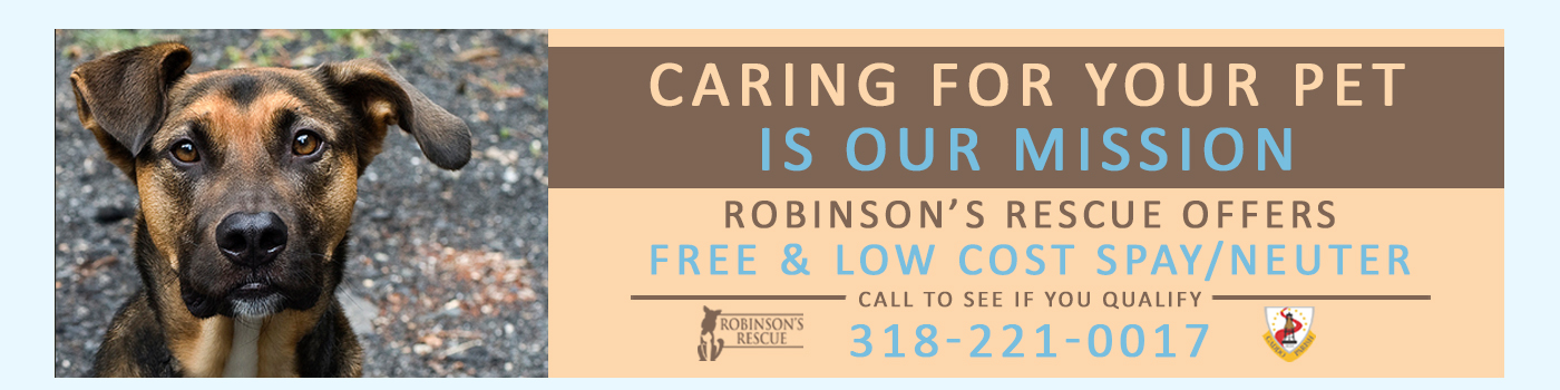 Caring for your pet is our misson. Robinson's Rescue offers Free & Low-Cost Spay / Neuter. Call to see if you qualify: (318) 221-0017
